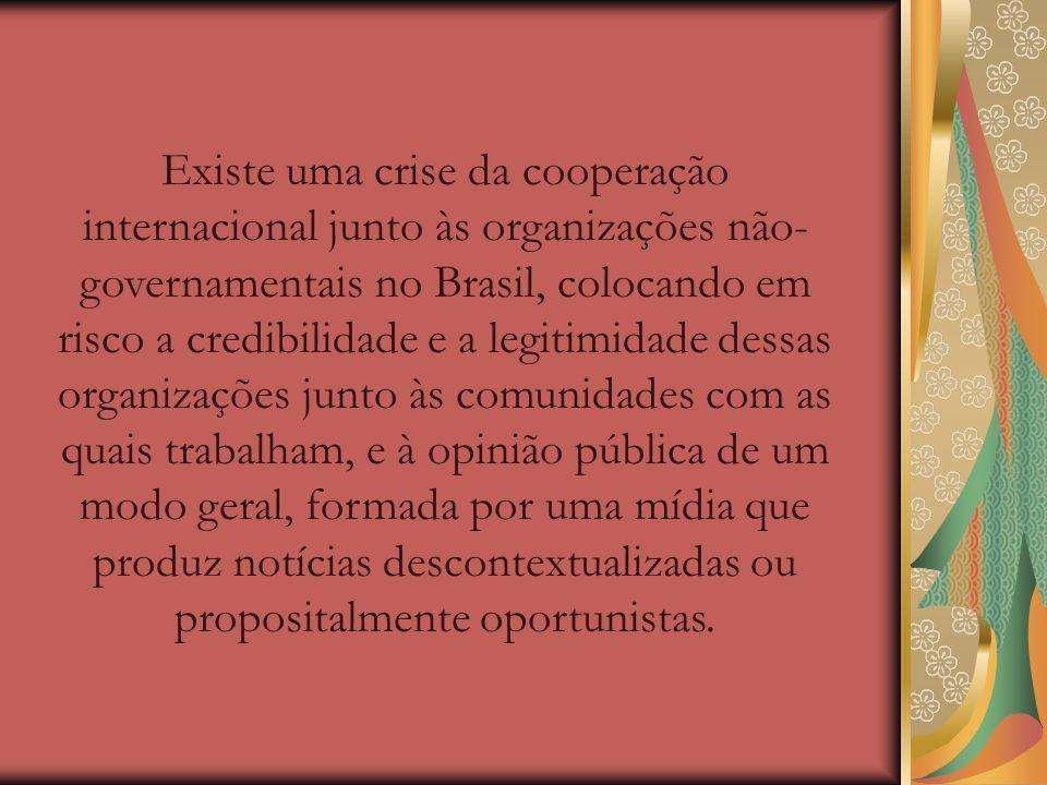Existe uma crise da cooperação internacional junto às organizações não-governamentais no Brasil, colocando em risco a credibilidade e a legitimidade dessas organizações junto às comunidades com as quais trabalham, e à opinião pública de um modo geral, formada por uma mídia que produz notícias descontextualizadas ou propositalmente oportunistas.