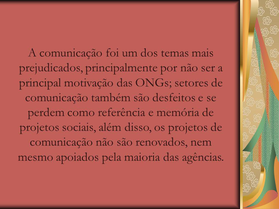 A comunicação foi um dos temas mais prejudicados, principalmente por não ser a principal motivação das ONGs; setores de comunicação também são desfeitos e se perdem como referência e memória de projetos sociais, além disso, os projetos de comunicação não são renovados, nem mesmo apoiados pela maioria das agências.