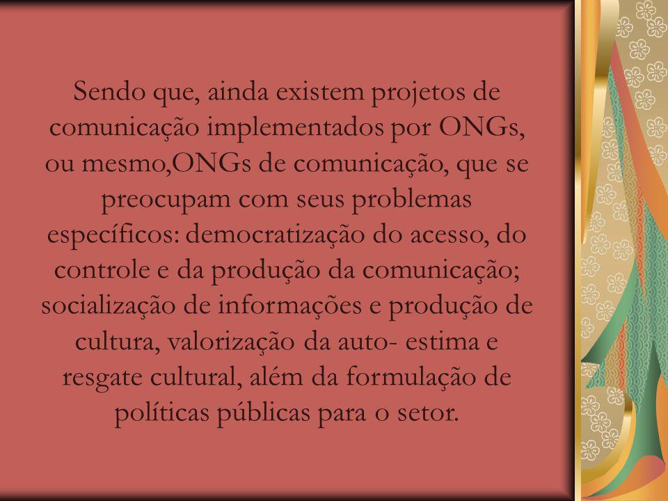 Sendo que, ainda existem projetos de comunicação implementados por ONGs, ou mesmo,ONGs de comunicação, que se preocupam com seus problemas específicos: democratização do acesso, do controle e da produção da comunicação; socialização de informações e produção de cultura, valorização da auto- estima e resgate cultural, além da formulação de políticas públicas para o setor.