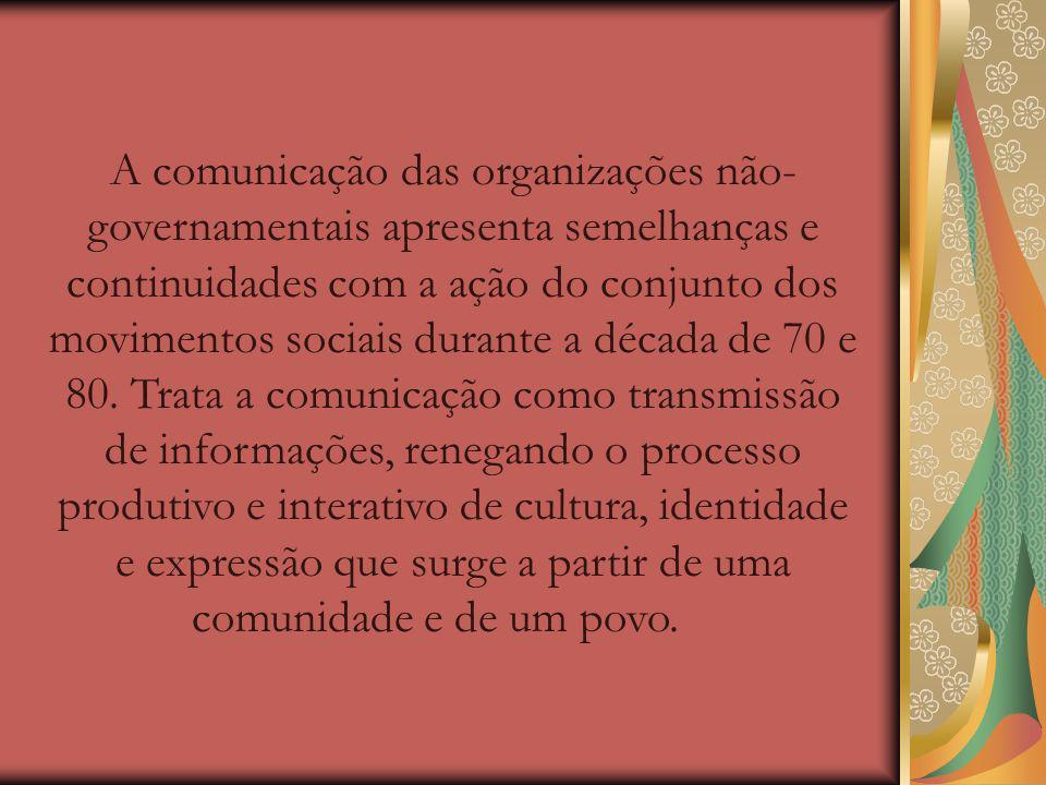 A comunicação das organizações não-governamentais apresenta semelhanças e continuidades com a ação do conjunto dos movimentos sociais durante a década de 70 e 80.