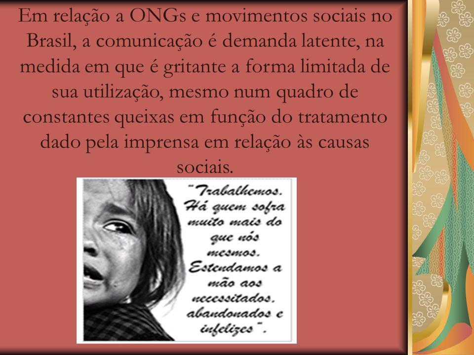 Em relação a ONGs e movimentos sociais no Brasil, a comunicação é demanda latente, na medida em que é gritante a forma limitada de sua utilização, mesmo num quadro de constantes queixas em função do tratamento dado pela imprensa em relação às causas sociais.