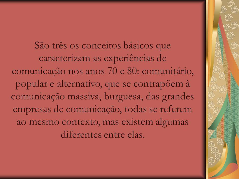 São três os conceitos básicos que caracterizam as experiências de comunicação nos anos 70 e 80: comunitário, popular e alternativo, que se contrapõem à comunicação massiva, burguesa, das grandes empresas de comunicação, todas se referem ao mesmo contexto, mas existem algumas diferentes entre elas.
