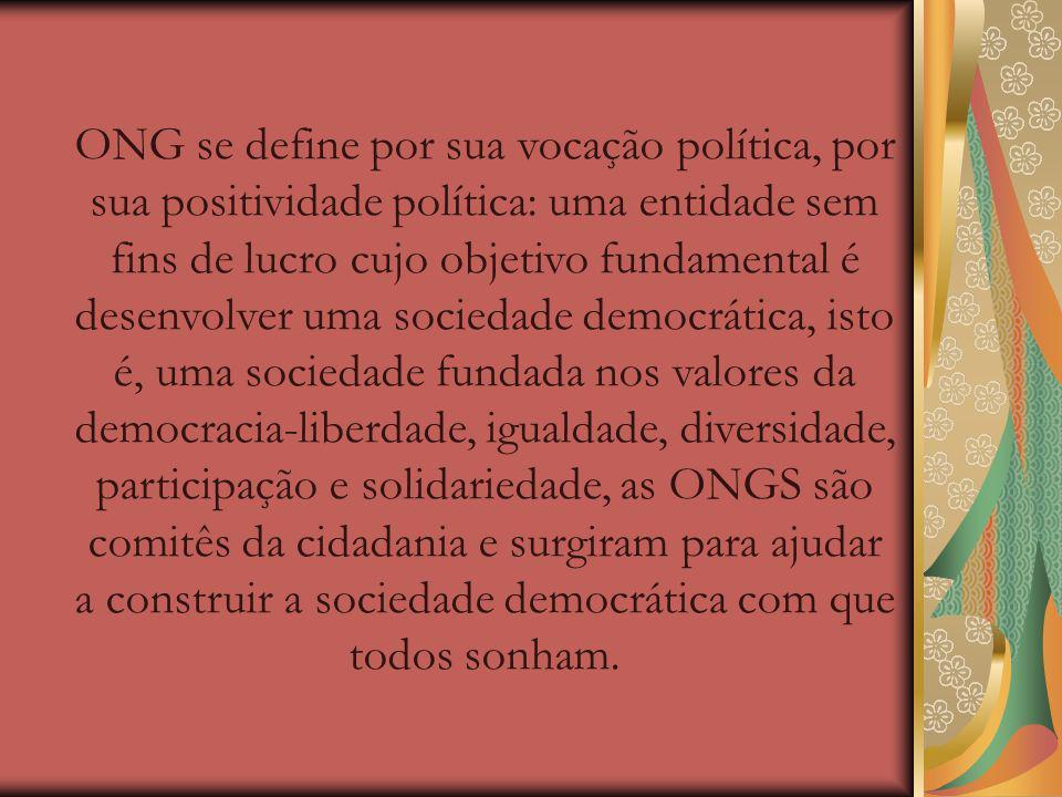 ONG se define por sua vocação política, por sua positividade política: uma entidade sem fins de lucro cujo objetivo fundamental é desenvolver uma sociedade democrática, isto é, uma sociedade fundada nos valores da democracia-liberdade, igualdade, diversidade, participação e solidariedade, as ONGS são comitês da cidadania e surgiram para ajudar a construir a sociedade democrática com que todos sonham.