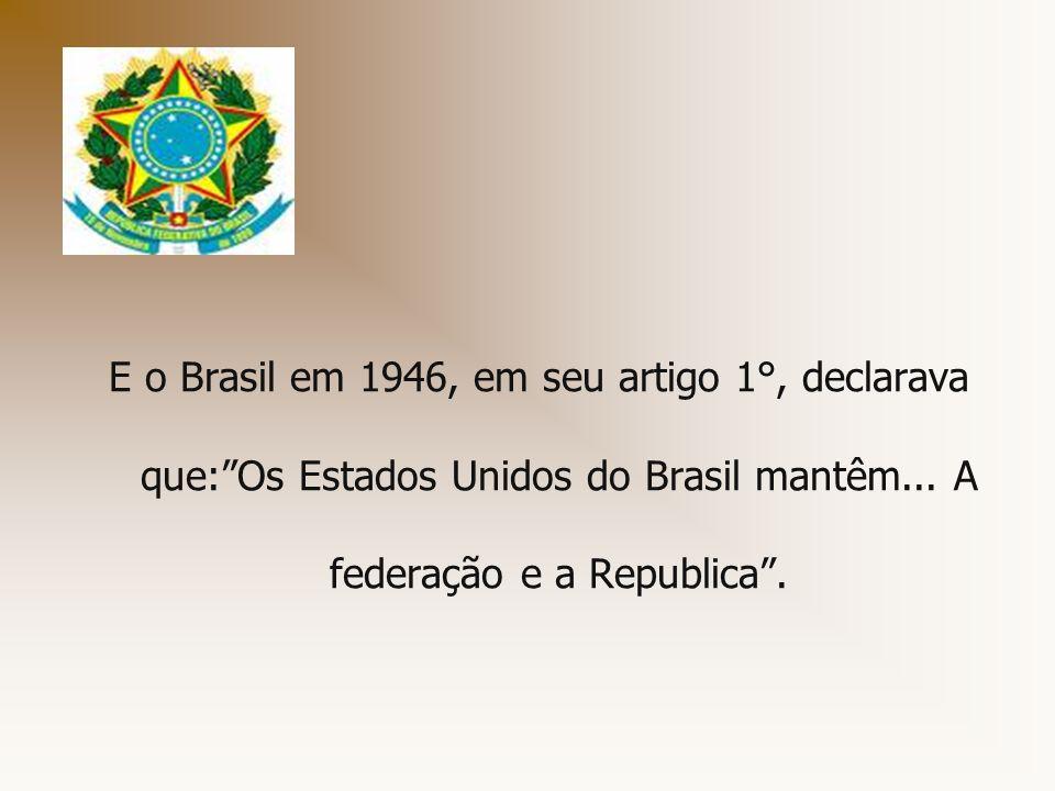 E o Brasil em 1946, em seu artigo 1°, declarava que: Os Estados Unidos do Brasil mantêm...