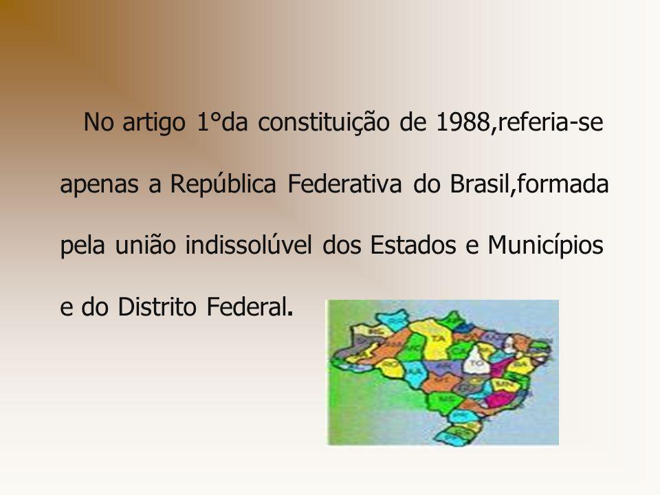 No artigo 1°da constituição de 1988,referia-se apenas a República Federativa do Brasil,formada pela união indissolúvel dos Estados e Municípios e do Distrito Federal.