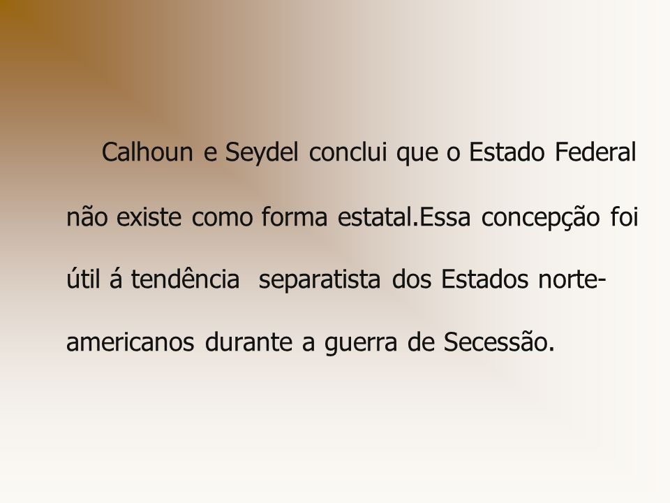 Calhoun e Seydel conclui que o Estado Federal não existe como forma estatal.Essa concepção foi útil á tendência separatista dos Estados norte-americanos durante a guerra de Secessão.