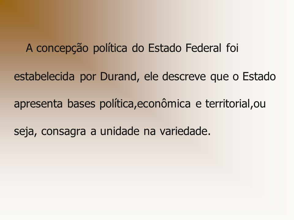 A concepção política do Estado Federal foi estabelecida por Durand, ele descreve que o Estado apresenta bases política,econômica e territorial,ou seja, consagra a unidade na variedade.
