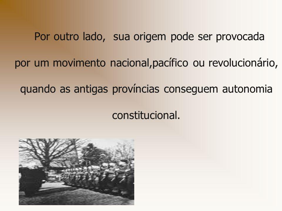 Por outro lado, sua origem pode ser provocada por um movimento nacional,pacífico ou revolucionário, quando as antigas províncias conseguem autonomia constitucional.