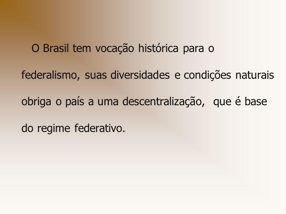 O Brasil tem vocação histórica para o federalismo, suas diversidades e condições naturais obriga o país a uma descentralização, que é base do regime federativo.