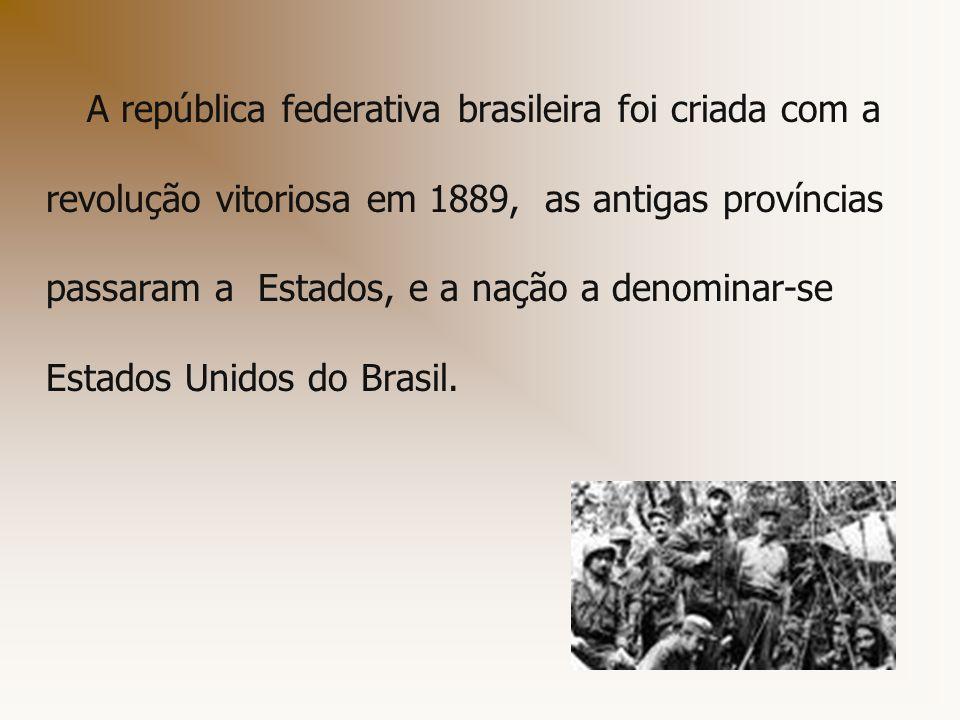 A república federativa brasileira foi criada com a revolução vitoriosa em 1889, as antigas províncias passaram a Estados, e a nação a denominar-se Estados Unidos do Brasil.