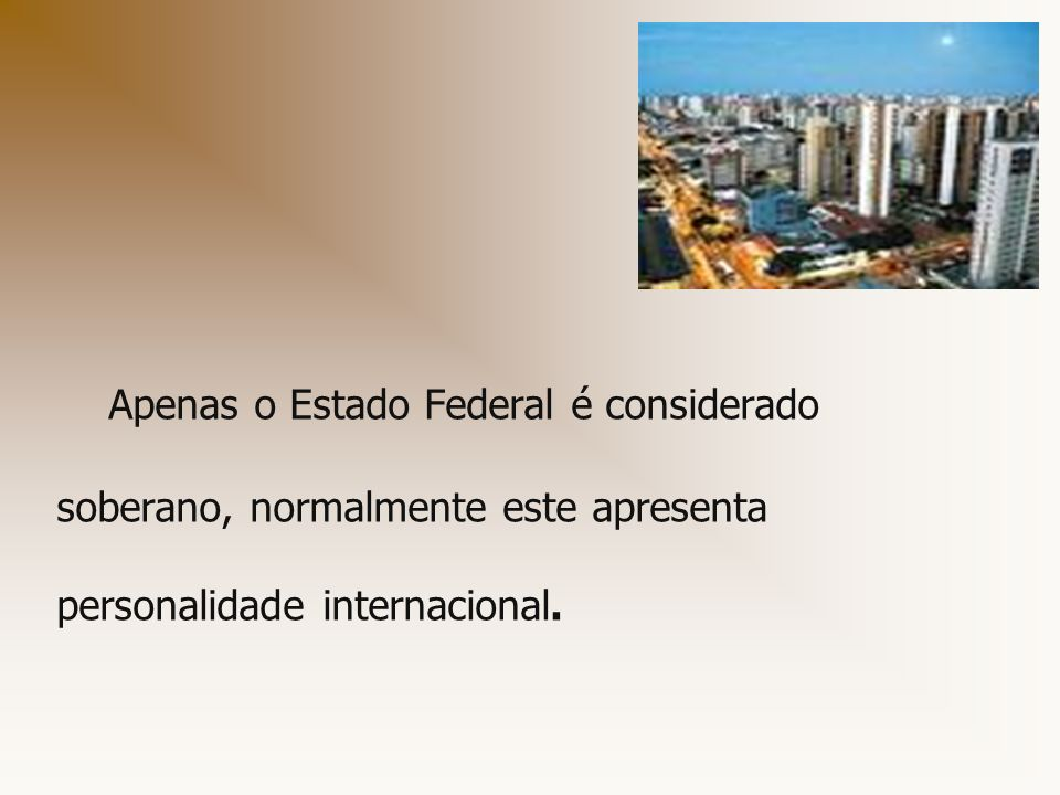 Apenas o Estado Federal é considerado soberano, normalmente este apresenta personalidade internacional.