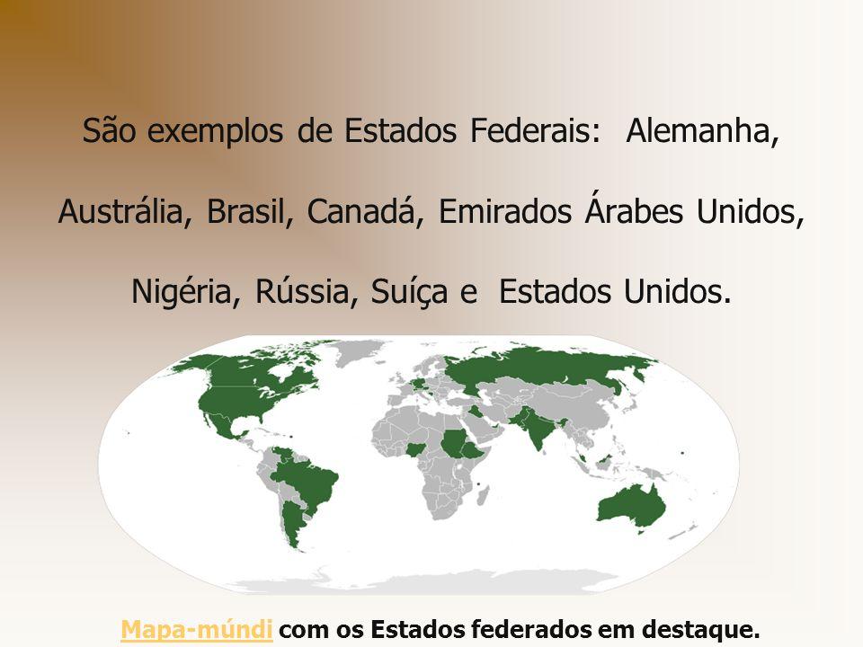 São exemplos de Estados Federais: Alemanha, Austrália, Brasil, Canadá, Emirados Árabes Unidos, Nigéria, Rússia, Suíça e Estados Unidos.