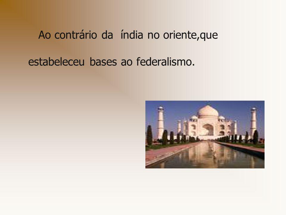 Ao contrário da índia no oriente,que estabeleceu bases ao federalismo.