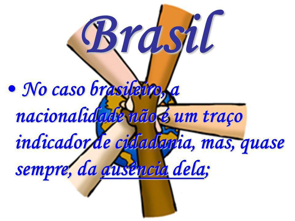Brasil No caso brasileiro, a nacionalidade não é um traço indicador de cidadania, mas, quase sempre, da ausência dela;