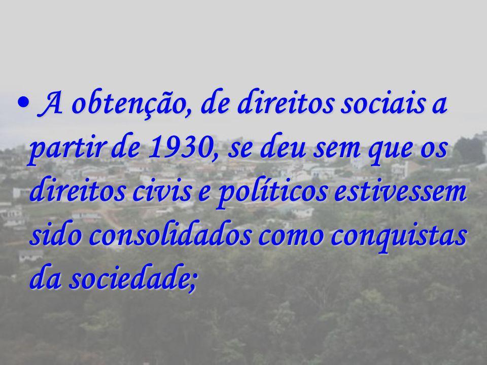 A obtenção, de direitos sociais a partir de 1930, se deu sem que os direitos civis e políticos estivessem sido consolidados como conquistas da sociedade;