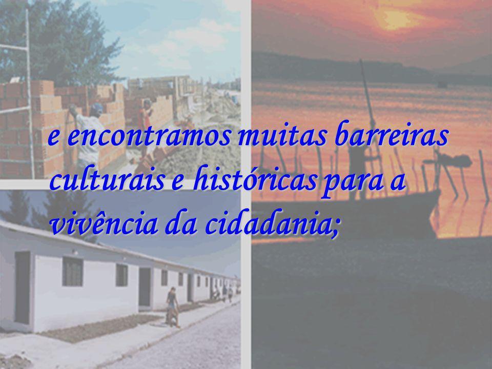e encontramos muitas barreiras culturais e históricas para a vivência da cidadania;