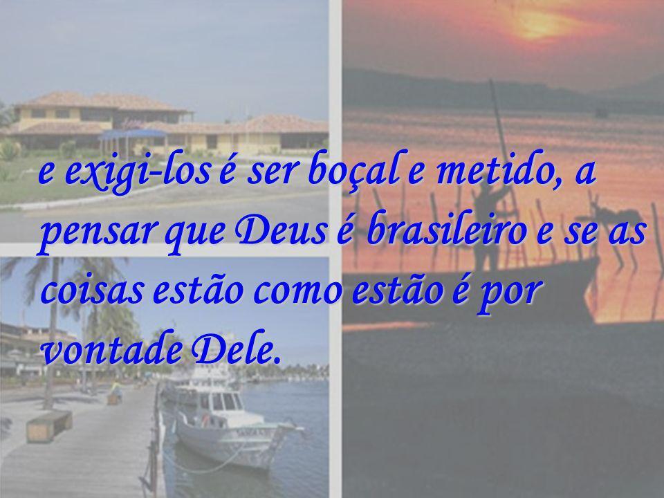 e exigi-los é ser boçal e metido, a pensar que Deus é brasileiro e se as coisas estão como estão é por vontade Dele.