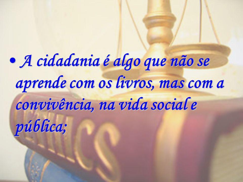 A cidadania é algo que não se aprende com os livros, mas com a convivência, na vida social e pública;