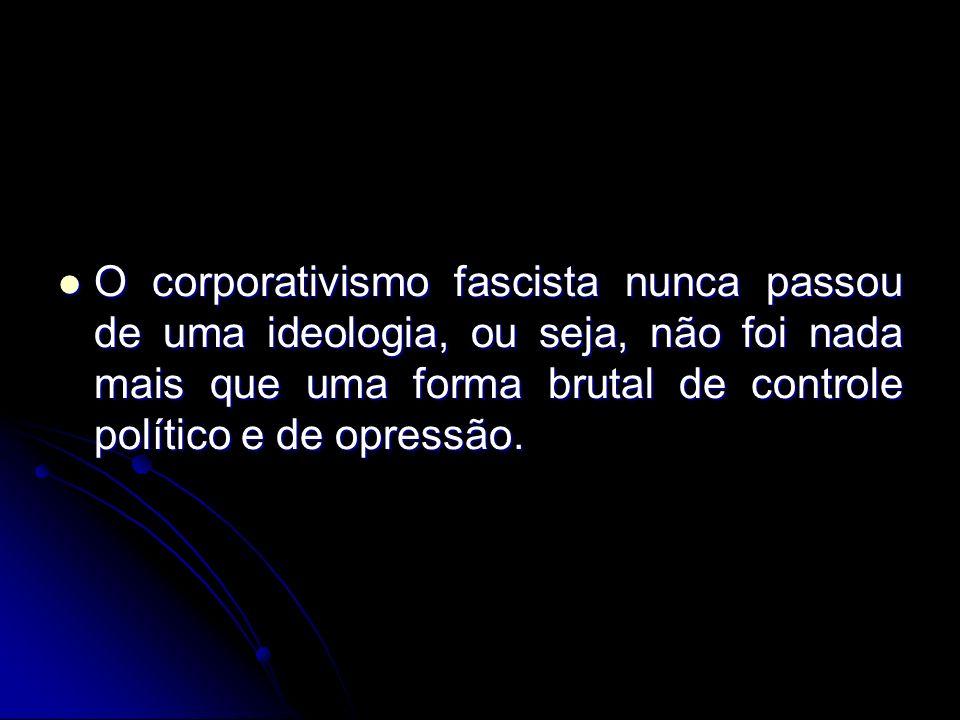 O corporativismo fascista nunca passou de uma ideologia, ou seja, não foi nada mais que uma forma brutal de controle político e de opressão.