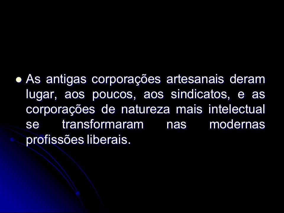 As antigas corporações artesanais deram lugar, aos poucos, aos sindicatos, e as corporações de natureza mais intelectual se transformaram nas modernas profissões liberais.