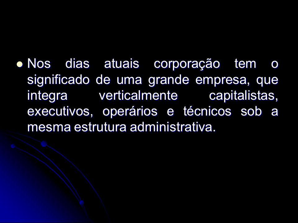 Nos dias atuais corporação tem o significado de uma grande empresa, que integra verticalmente capitalistas, executivos, operários e técnicos sob a mesma estrutura administrativa.