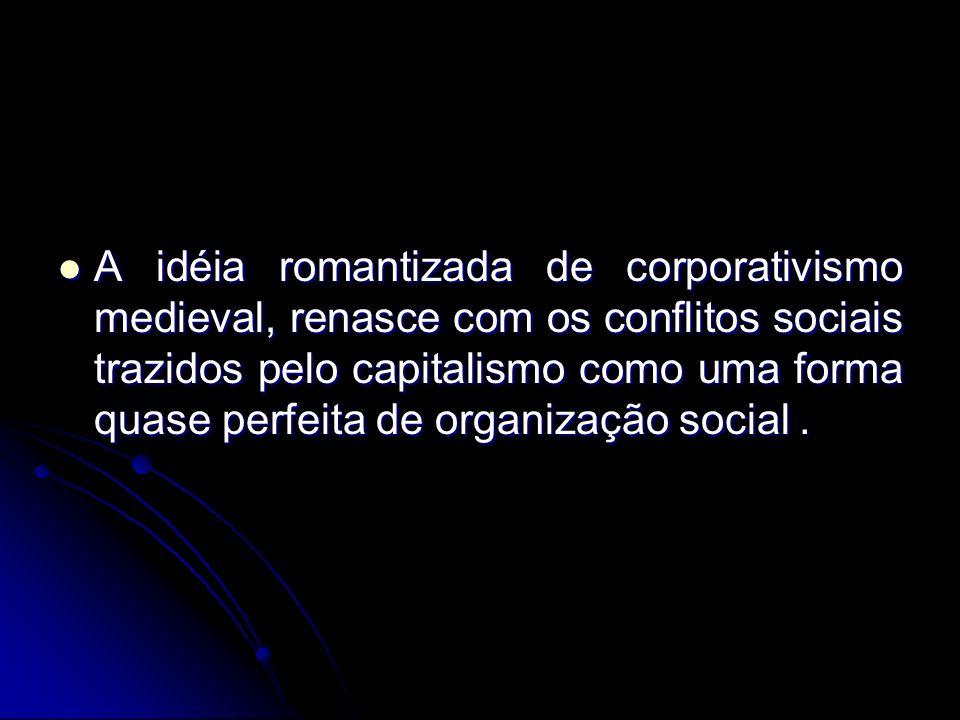 A idéia romantizada de corporativismo medieval, renasce com os conflitos sociais trazidos pelo capitalismo como uma forma quase perfeita de organização social .
