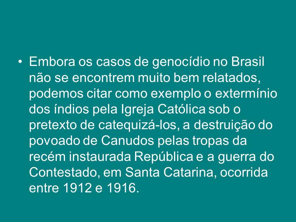 Embora os casos de genocídio no Brasil não se encontrem muito bem relatados, podemos citar como exemplo o extermínio dos índios pela Igreja Católica sob o pretexto de catequizá-los, a destruição do povoado de Canudos pelas tropas da recém instaurada República e a guerra do Contestado, em Santa Catarina, ocorrida entre 1912 e 1916.