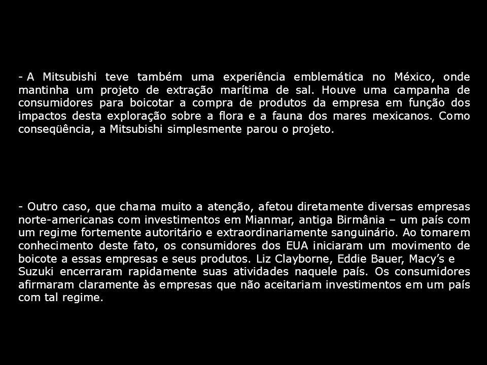 A Mitsubishi teve também uma experiência emblemática no México, onde mantinha um projeto de extração marítima de sal. Houve uma campanha de consumidores para boicotar a compra de produtos da empresa em função dos impactos desta exploração sobre a flora e a fauna dos mares mexicanos. Como conseqüência, a Mitsubishi simplesmente parou o projeto.