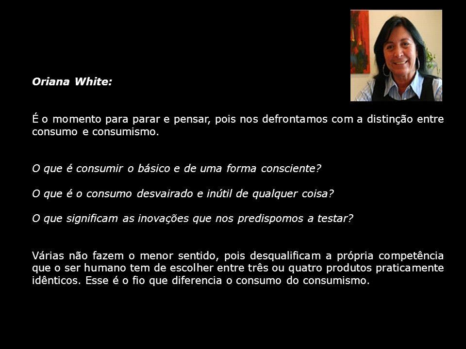 Oriana White: É o momento para parar e pensar, pois nos defrontamos com a distinção entre consumo e consumismo.