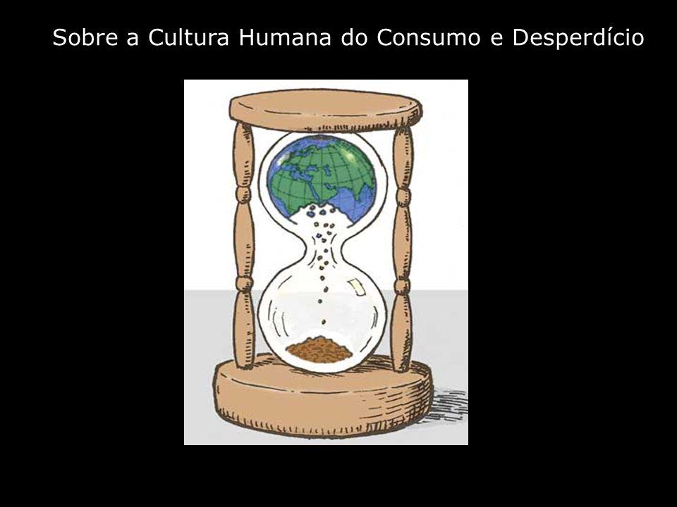 Sobre a Cultura Humana do Consumo e Desperdício