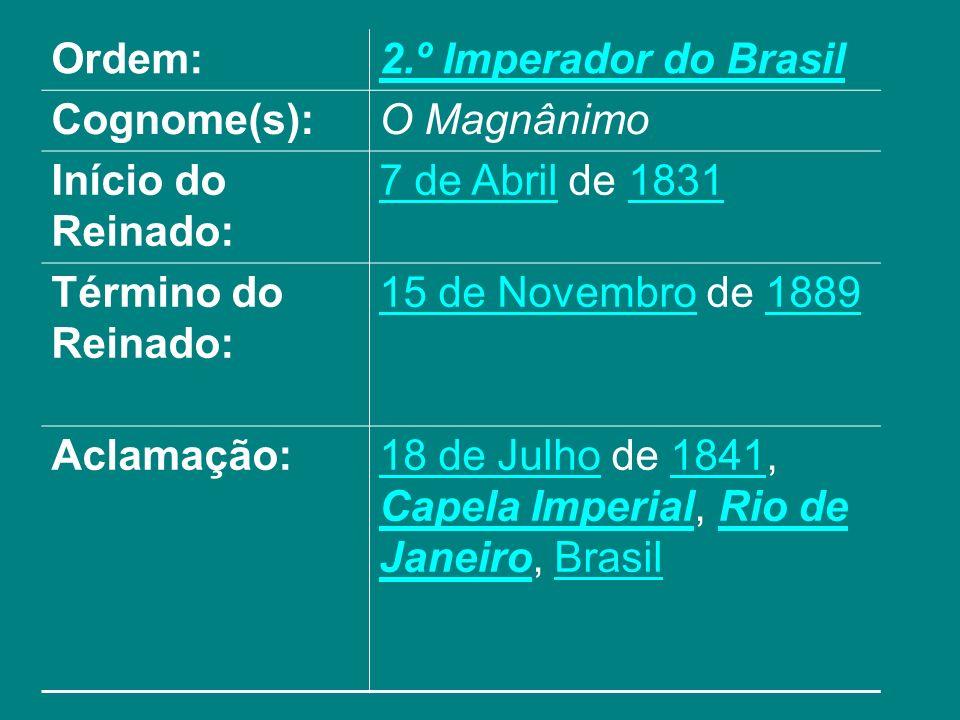 Ordem: 2.º Imperador do Brasil. Cognome(s): O Magnânimo. Início do Reinado: 7 de Abril de 1831.