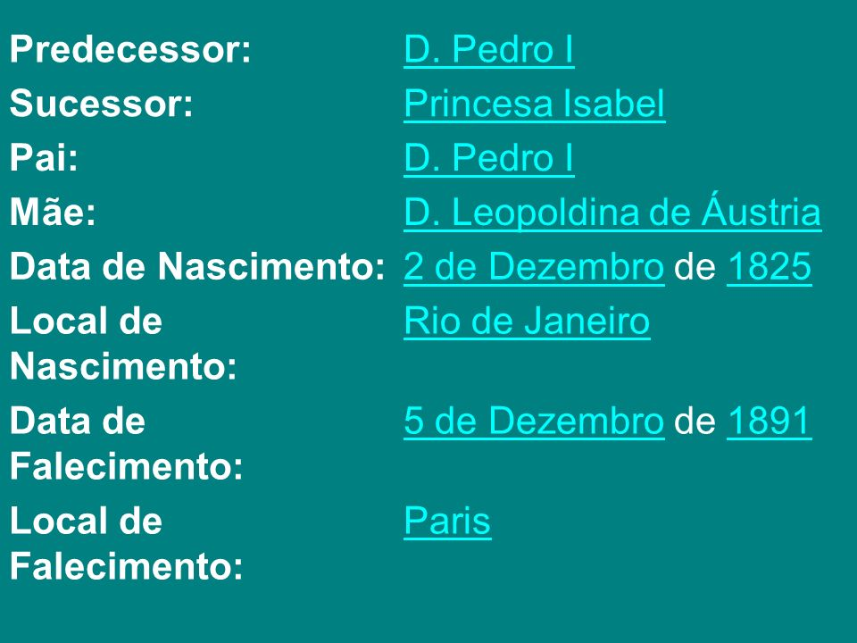 Predecessor: D. Pedro I. Sucessor: Princesa Isabel. Pai: Mãe: D. Leopoldina de Áustria. Data de Nascimento:
