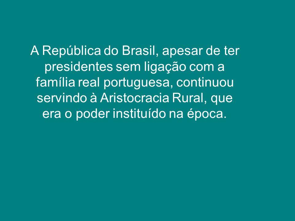 A República do Brasil, apesar de ter presidentes sem ligação com a família real portuguesa, continuou servindo à Aristocracia Rural, que era o poder instituído na época.