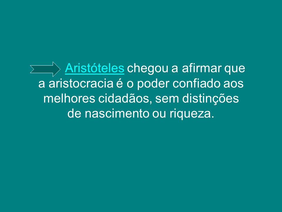 Aristóteles chegou a afirmar que a aristocracia é o poder confiado aos melhores cidadãos, sem distinções de nascimento ou riqueza.
