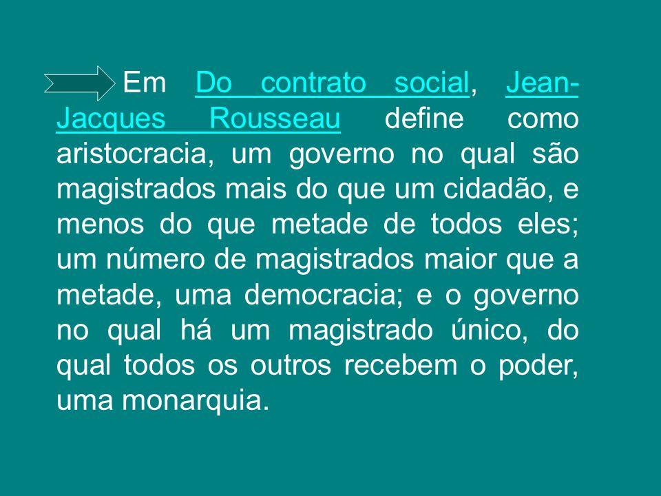 Em Do contrato social, Jean-Jacques Rousseau define como aristocracia, um governo no qual são magistrados mais do que um cidadão, e menos do que metade de todos eles; um número de magistrados maior que a metade, uma democracia; e o governo no qual há um magistrado único, do qual todos os outros recebem o poder, uma monarquia.