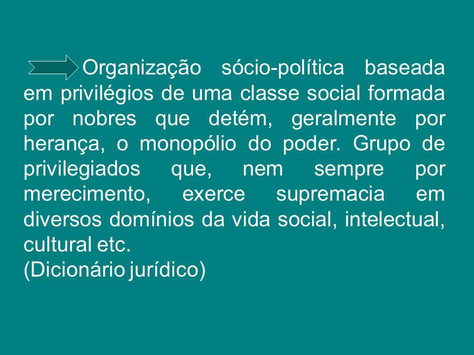 Organização sócio-política baseada em privilégios de uma classe social formada por nobres que detém, geralmente por herança, o monopólio do poder. Grupo de privilegiados que, nem sempre por merecimento, exerce supremacia em diversos domínios da vida social, intelectual, cultural etc.