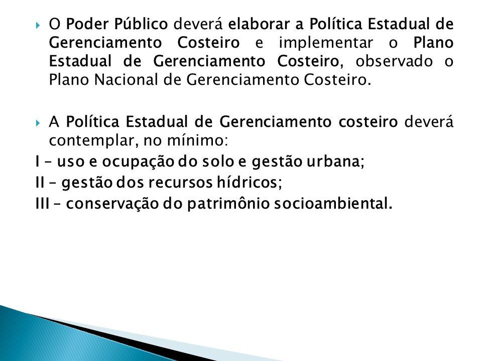O Poder Público deverá elaborar a Política Estadual de Gerenciamento Costeiro e implementar o Plano Estadual de Gerenciamento Costeiro, observado o Plano Nacional de Gerenciamento Costeiro.