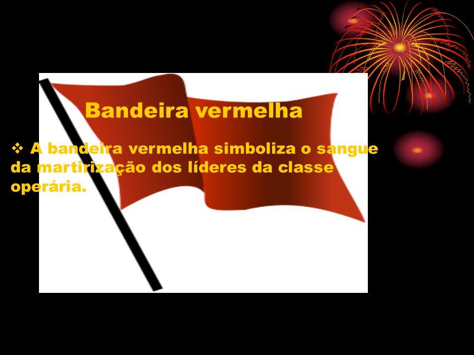 Bandeira vermelhaA bandeira vermelha simboliza o sangue da martirização dos líderes da classe operária.