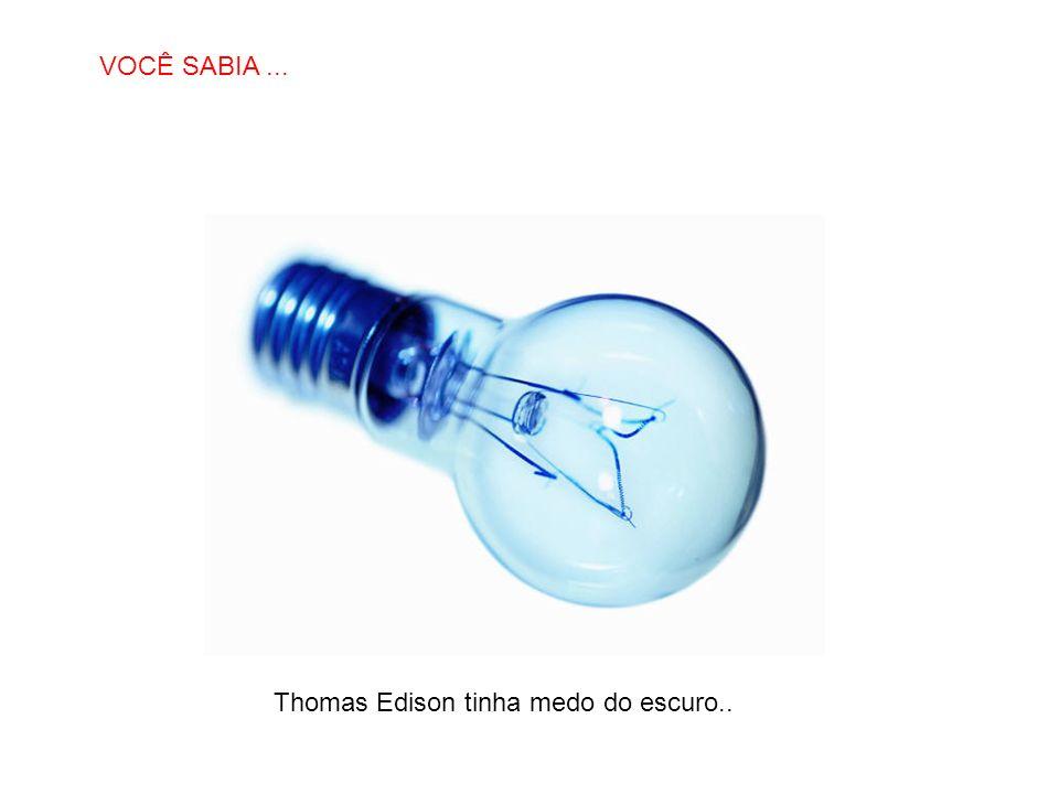 VOCÊ SABIA ... Thomas Edison tinha medo do escuro..