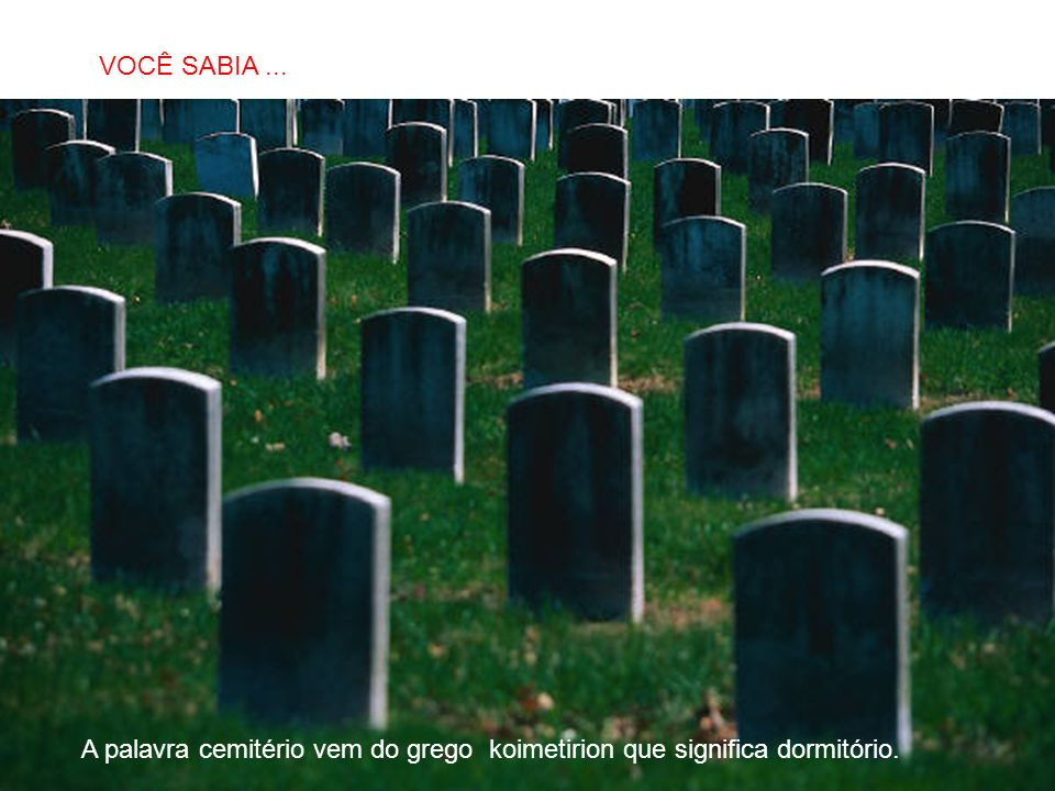 VOCÊ SABIA ... A palavra cemitério vem do grego koimetirion que significa dormitório.
