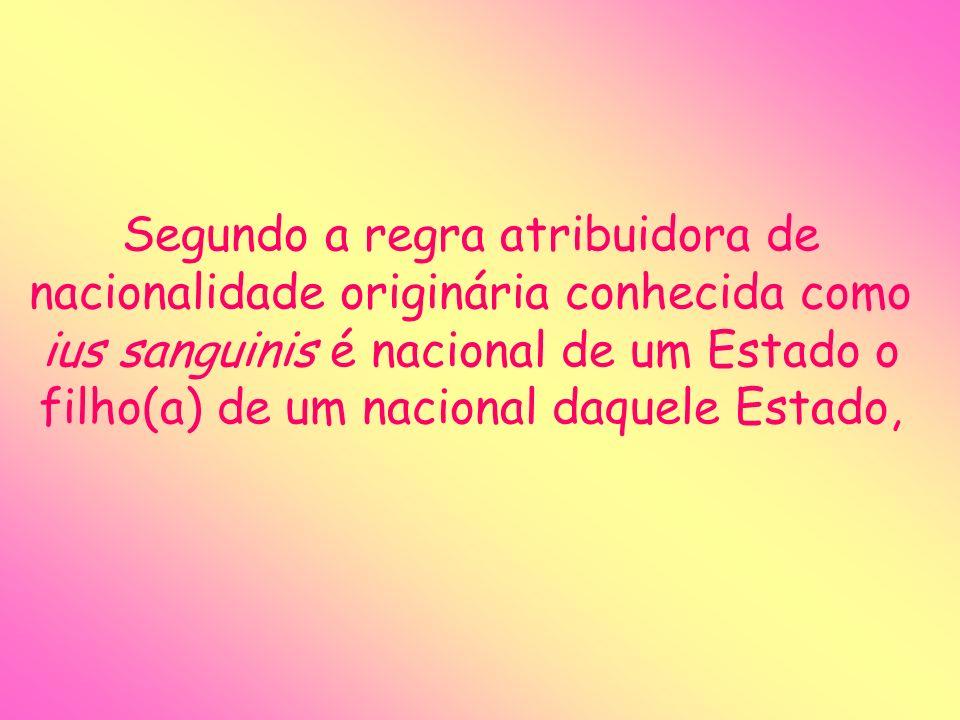 Segundo a regra atribuidora de nacionalidade originária conhecida como ius sanguinis é nacional de um Estado o filho(a) de um nacional daquele Estado,