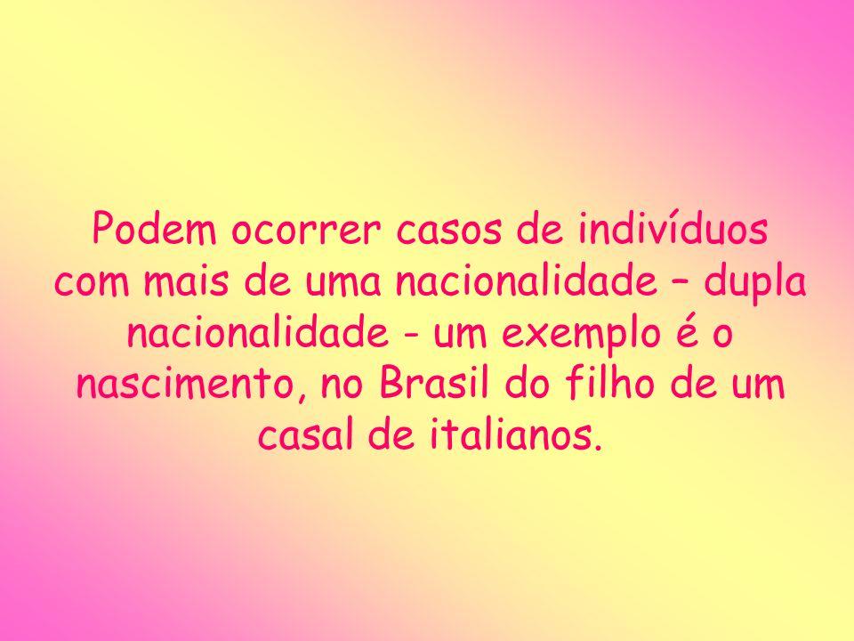 Podem ocorrer casos de indivíduos com mais de uma nacionalidade – dupla nacionalidade - um exemplo é o nascimento, no Brasil do filho de um casal de italianos.