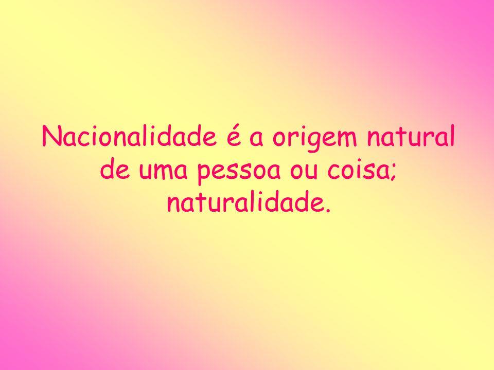 Nacionalidade é a origem natural de uma pessoa ou coisa; naturalidade.