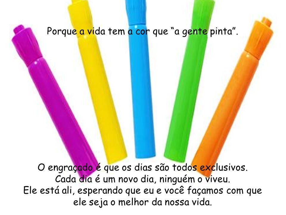 Porque a vida tem a cor que a gente pinta .