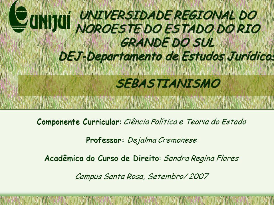UNIVERSIDADE REGIONAL DO NOROESTE DO ESTADO DO RIO GRANDE DO SUL DEJ-Departamento de Estudos Jurídicos SEBASTIANISMO