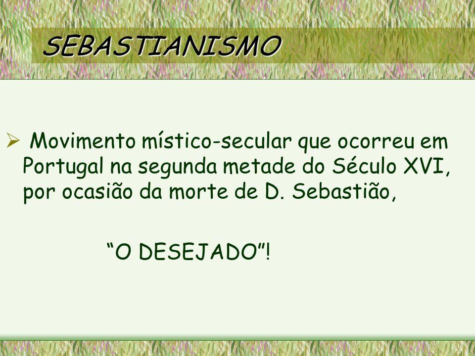 SEBASTIANISMO Movimento místico-secular que ocorreu em Portugal na segunda metade do Século XVI, por ocasião da morte de D. Sebastião,