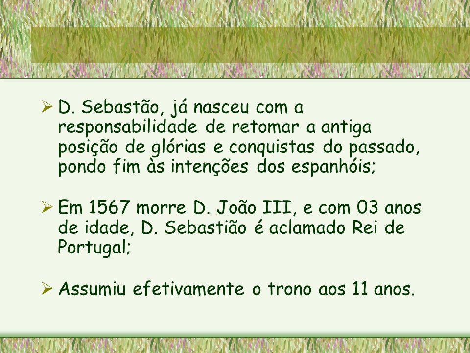 D. Sebastão, já nasceu com a responsabilidade de retomar a antiga posição de glórias e conquistas do passado, pondo fim às intenções dos espanhóis;