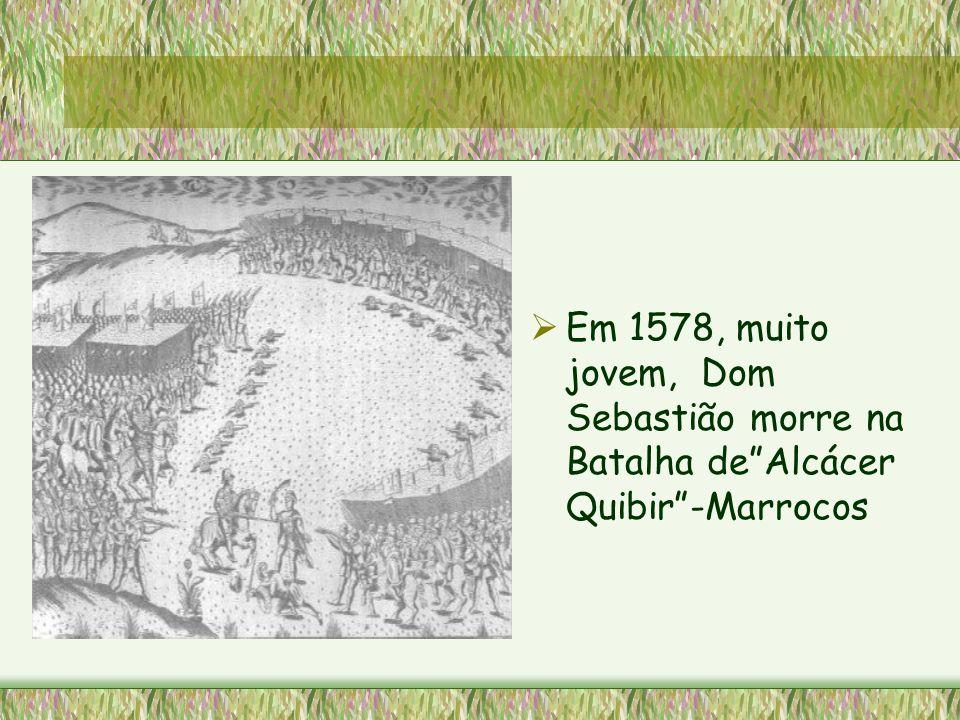 Em 1578, muito jovem, Dom Sebastião morre na Batalha de Alcácer Quibir -Marrocos