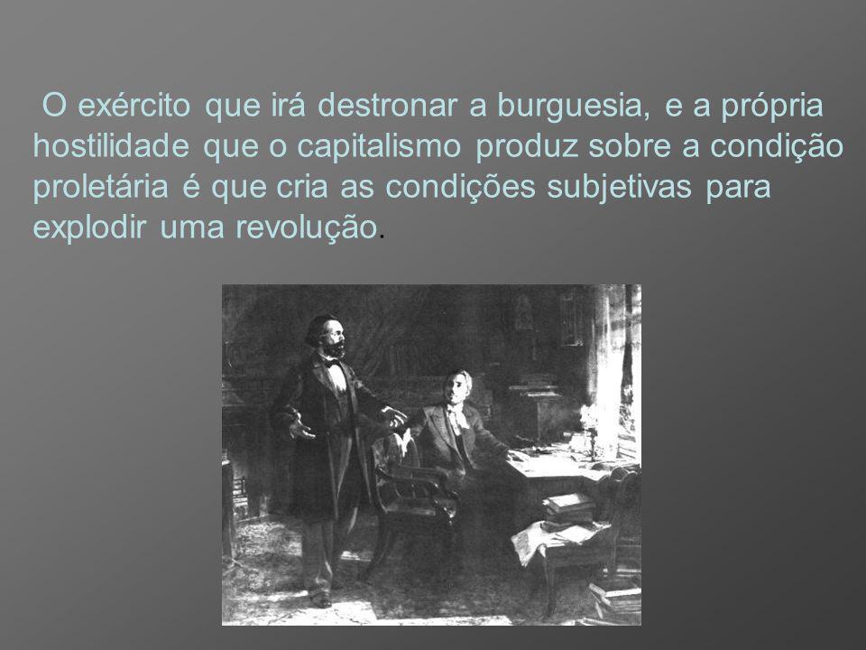 O exército que irá destronar a burguesia, e a própria hostilidade que o capitalismo produz sobre a condição proletária é que cria as condições subjetivas para explodir uma revolução.