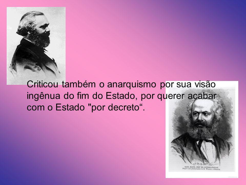 Criticou também o anarquismo por sua visão ingênua do fim do Estado, por querer acabar com o Estado por decreto .